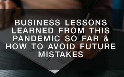 Business Lessons Learned from this Pandemic So Far & How to Avoid Future Mistakes